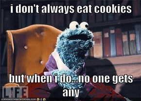 i don't always eat cookies  but when i do...no one gets any