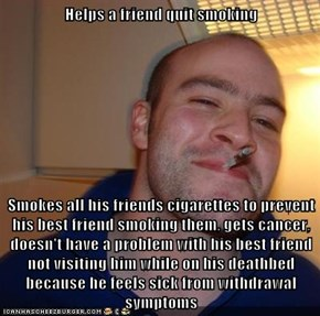Helps a friend quit smoking  Smokes all his friends cigarettes to prevent his best friend smoking them, gets cancer, doesn't have a problem with his best friend not visiting him while on his deathbed because he feels sick from withdrawal symptoms