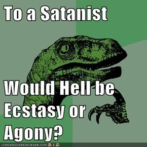 To a Satanist  Would Hell be Ecstasy or Agony?