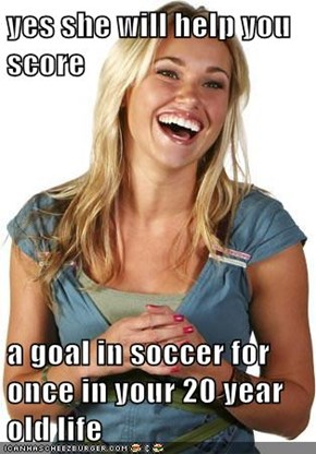 yes she will help you score  a goal in soccer for once in your 20 year old life