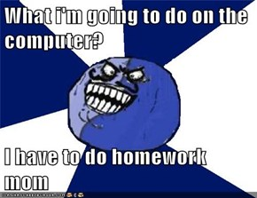 What i'm going to do on the computer?  I have to do homework mom