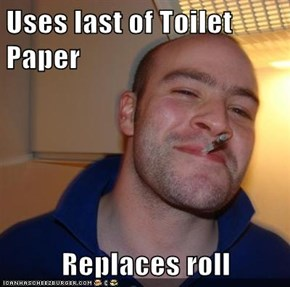 Uses last of Toilet Paper  Replaces roll