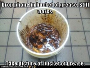 Drop phone in bucket of grease. Still works.  Take picture of bucket of grease.