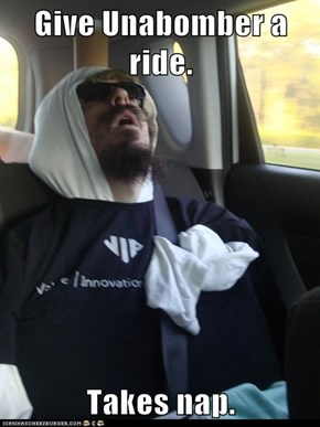 Give Unabomber a ride.  Takes nap.