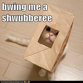 bwing me a shwubberee