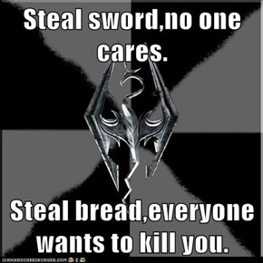 Steal sword,no one cares.  Steal bread,everyone wants to kill you.