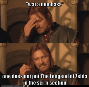 """wat a dumbass""  one does not put The Lengend of Zelda in the sci-fi section"