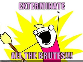 EXTERMINATE  ALL THE BRUTES!!!