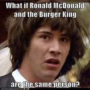 What if Ronald McDonald and the Burger King  are the same person?