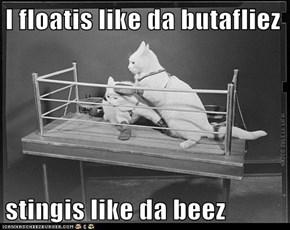 I floatis like da butafliez  stingis like da beez