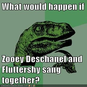 What would happen if  Zooey Deschanel and Fluttershy sang together?