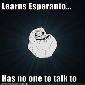 Learns Esperanto...  Has no one to talk to