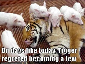 On days like today, Tigger regreted becoming a Jew