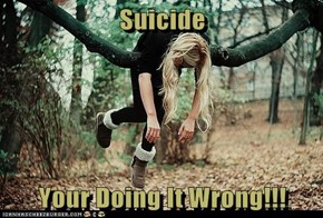 Suicide  Your Doing It Wrong!!!