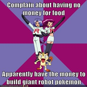 Complain about having no money for food  Apparently have the money to build giant robot pokemon