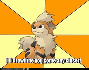 I'll Growlithe you come any closer!