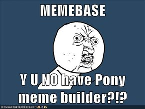 MEMEBASE  Y U NO have Pony meme builder?!?