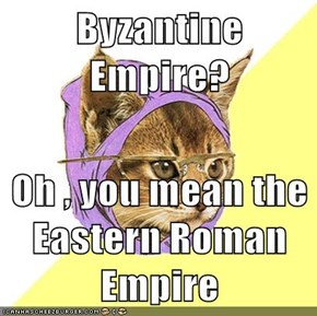 Byzantine Empire?  Oh , you mean the Eastern Roman Empire