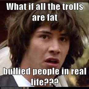What if all the trolls are fat   bullied people in real life???