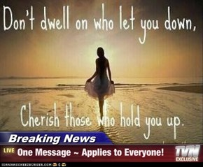 Breaking News - One Message ~ Applies to Everyone!
