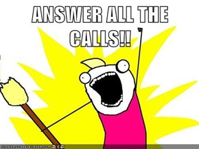 ANSWER ALL THE CALLS!!