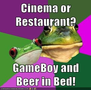 Cinema or Restaurant?  GameBoy and Beer in Bed!
