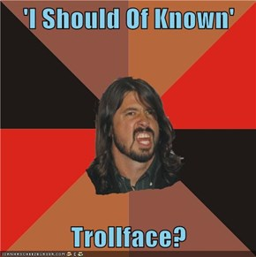 'I Should Of Known'  Trollface?