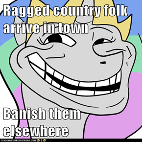 Ragged country folk arrive in town  Banish them elsewhere