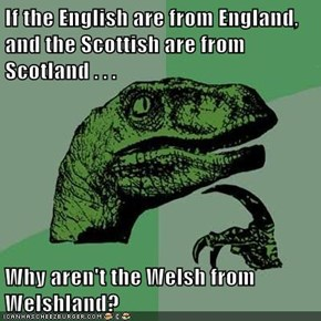 If the English are from England, and the Scottish are from Scotland . . .  Why aren't the Welsh from Welshland?