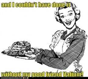 and I couldn't have done it  without my good friend Valium!
