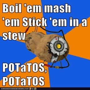 Boil 'em mash 'em Stick 'em in a stew  POTaTOS, POTaTOS