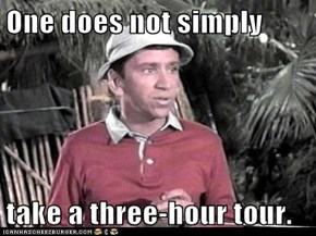 One does not simply  take a three-hour tour.