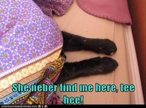 She neber find me here, tee hee!