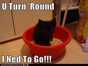 U Turn 'Round  I Ned To Go!!!