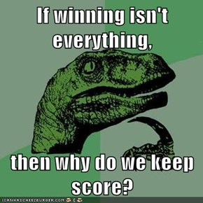 If winning isn't everything,  then why do we keep score?