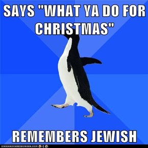 "SAYS ""WHAT YA DO FOR CHRISTMAS""  REMEMBERS JEWISH"