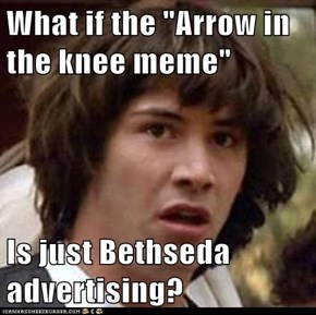 "What if the ""Arrow in the knee meme""  Is just Bethseda advertising?"
