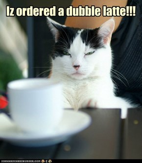 Iz ordered a dubble latte!!!