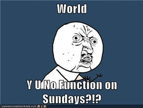 World  Y U No Function on Sundays?!?
