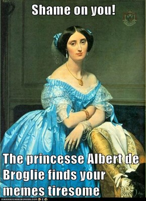Shame on you!  The princesse Albert de Broglie finds your memes tiresome