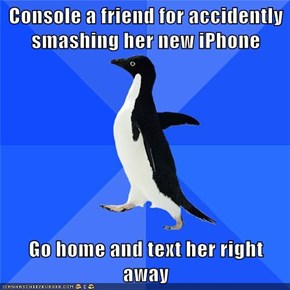 Console a friend for accidently smashing her new iPhone  Go home and text her right away