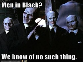 Men in Black?  We know of no such thing.