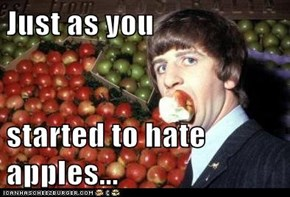 Just as you  started to hate apples...