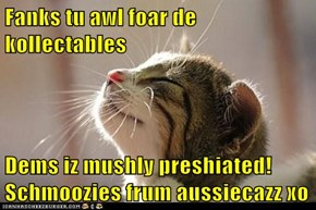 Fanks tu awl foar de kollectables  Dems iz mushly preshiated! Schmoozies frum aussiecazz xo