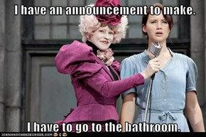 I have an announcement to make.  I have to go to the bathroom.