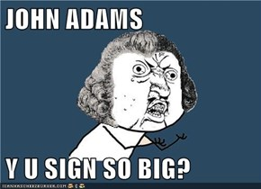 JOHN ADAMS  Y U SIGN SO BIG?