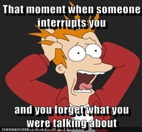 That moment when someone interrupts you  and you forget what you were talking about