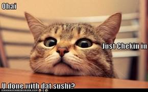 Ohai Just Chekin in U done with dat sushi?