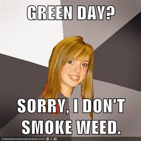 GREEN DAY?  SORRY, I DON'T SMOKE WEED.