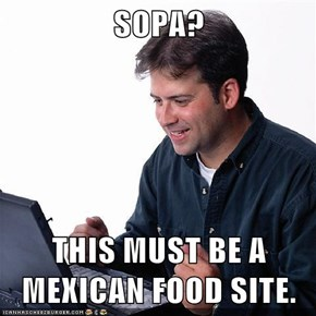 SOPA?  THIS MUST BE A MEXICAN FOOD SITE.
